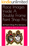 Place Images Inside A Double Frame Paint Shop Pro: All Paint Shop Pro Versions (Paint Shop Pro Made Easy Book 332)