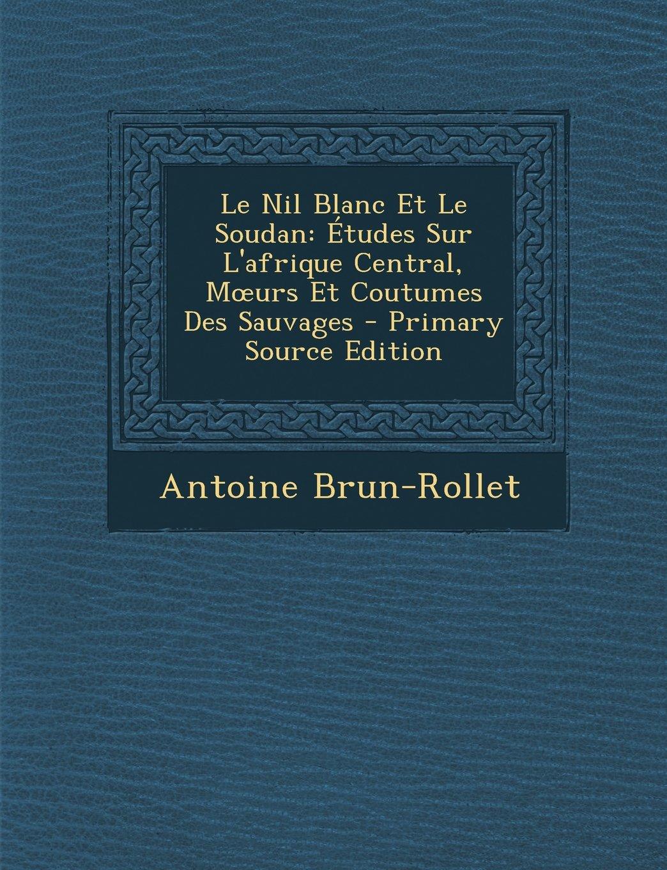 Le Nil Blanc Et Le Soudan: Etudes Sur L'Afrique Central, M Urs Et Coutumes Des Sauvages - Primary Source Edition (French Edition) ebook