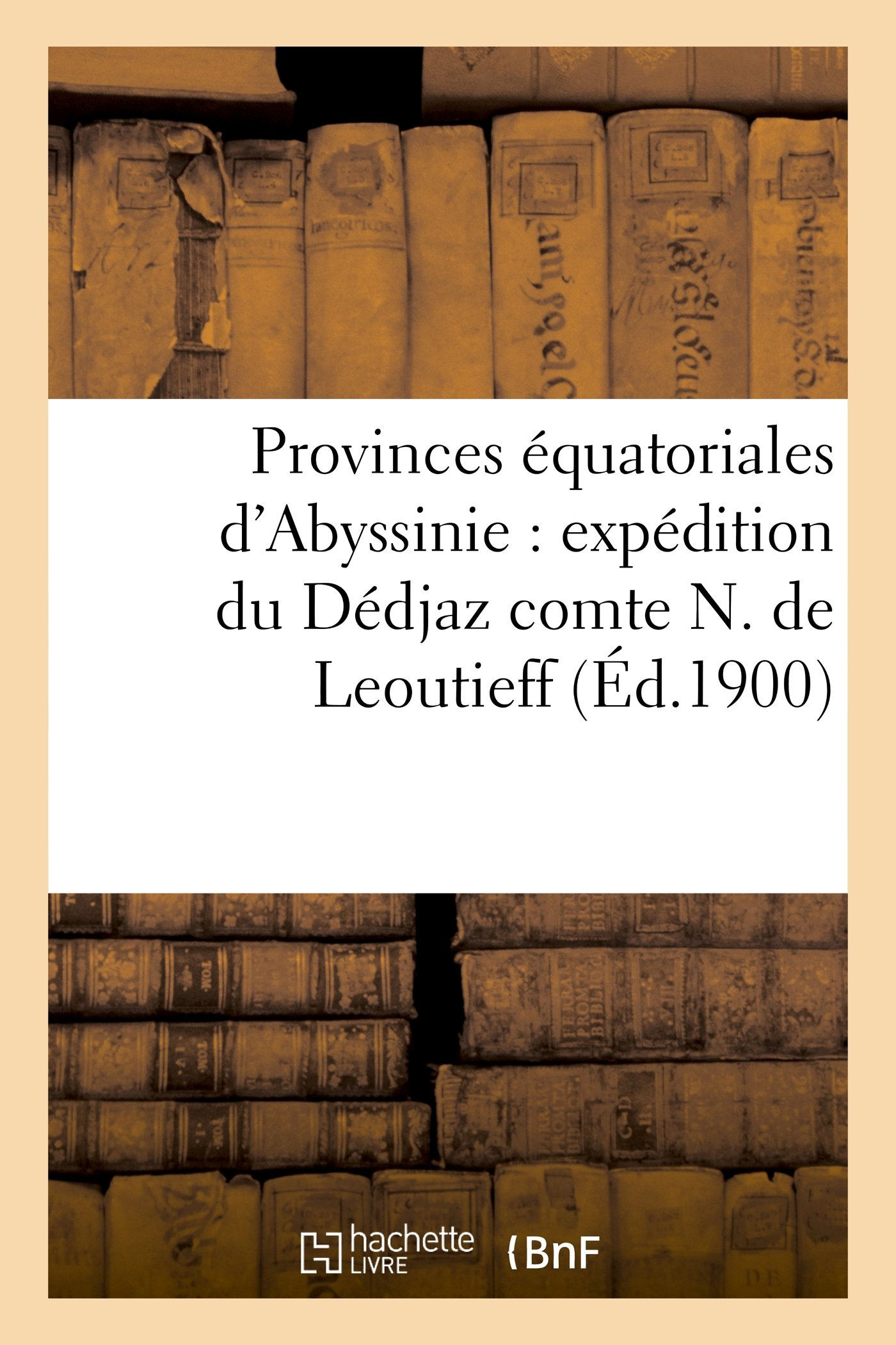 Download Provinces Equatoriales D'Abyssinie: Expedition Du Dedjaz Comte N. de Leoutieff (Histoire) (French Edition) pdf epub
