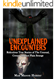 Unexplained Encounters: Ridiculous True Stories of The Unusual, Creepy and Just Plain Strange (Unexplained Phenomena Book 1)
