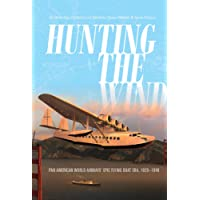Hunting the Wind: Pan American World Airways' Epic Flying Boat Era, 1929-1946