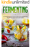 Fermenting: A Comprehensive Guide to Delicious Fermenting Recipes for Vegetables and Herbs