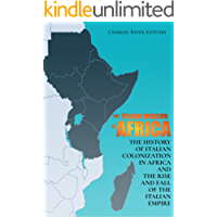 The Italian Invasion of Africa: The History of Italian Colonization in Africa and the Rise and Fall of the Italian Empire