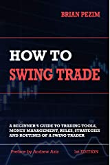 How To Swing Trade: A Beginner's Guide to Trading Tools, Money Management, Rules, Routines and Strategies of a Swing Trader Kindle Edition