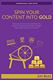 Spin Your Content Into Gold!: How you can turn your expertise into audience-building marketing messages that converts viewers into buyers