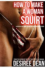 How to Make a Woman Squirt - A Step-by-Step Guide to Send Her Into Orgasmic Ecstasy Kindle Edition
