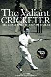 The Valiant Cricketer: The Biography of Trevor Bailey