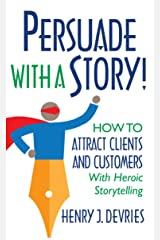 Persuade With a Story!: How to Attract Clients and Customers With Heroic Storytelling Kindle Edition