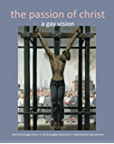 The Passion of Christ: A Gay Vision (English Edition)