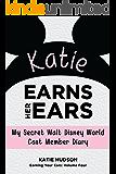 Katie Earns Her Ears: My Secret Walt Disney World Cast Member Diary (Earning Your Ears Book 4)