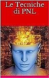 LE TECNICHE di PNL - Controllare la Mente - Dirigere gli Stati d'Animo - Eliminare Stress e Paure: RIVOLUZIONE PNL - Tutte le Tecniche dei Corsi in Aula - Finalmente alla Portata di TUTTI