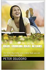 Right Thinking Right Actions: The book that helps you realise that you are smarter than you think Kindle Edition