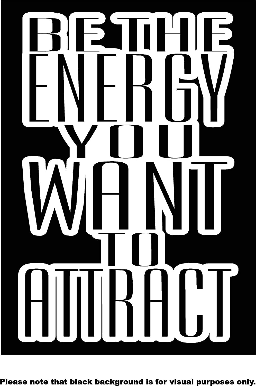 Be the Energy you want to Attract Quote Car Window Tumblers Wall Decal Sticker Vinyl Laptops Cellphones Phones Tablets Ipads Helmets Motorcycles Computer Towers V and T Gifts