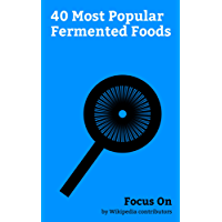 Focus On: 40 Most Popular Fermented Foods: Fermentation in food Processing, Worcestershire Sauce, Tempeh, Dosa, Poi (food), Injera, SCOBY, Idli, Pulque, Garri, etc. (English Edition)
