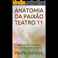ANATOMIA DA PAIXÃO   TEATRO 11: tragédias da tradição em um mundo diverso (TEATRO - Pedro Moreira)