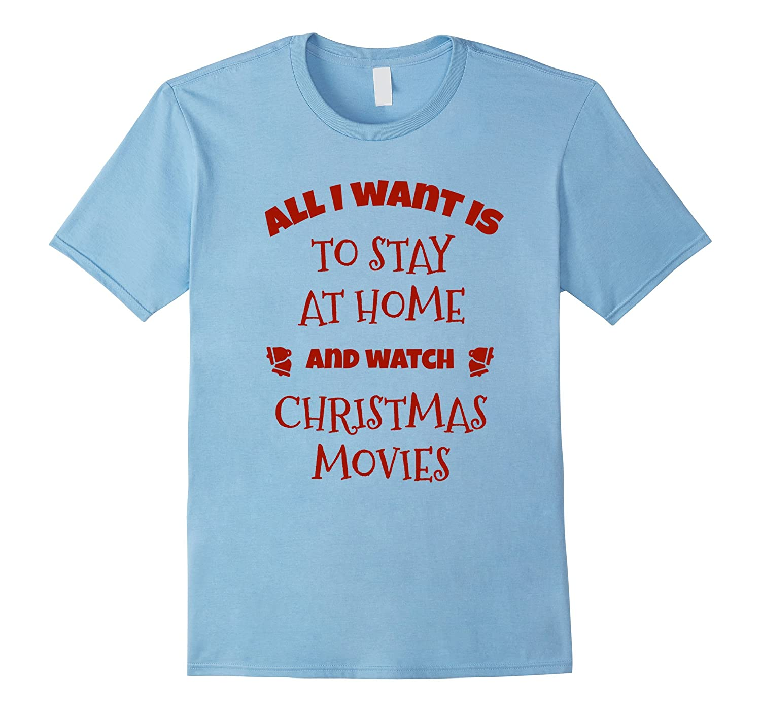 All I Want Is Stay At Home And Watch Christmas Movies Shirt-FL