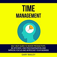 Time Management: Self Help Guide to Boost Productivity, Be Efficient, End Procrastination, and Improve Focus and Skyrocket Your Business