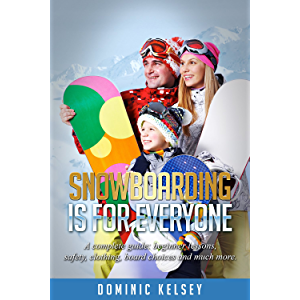Snowboarding Is For Everyone: A complete guide; beginner lessons, safety ,clothing, board choices and much more.