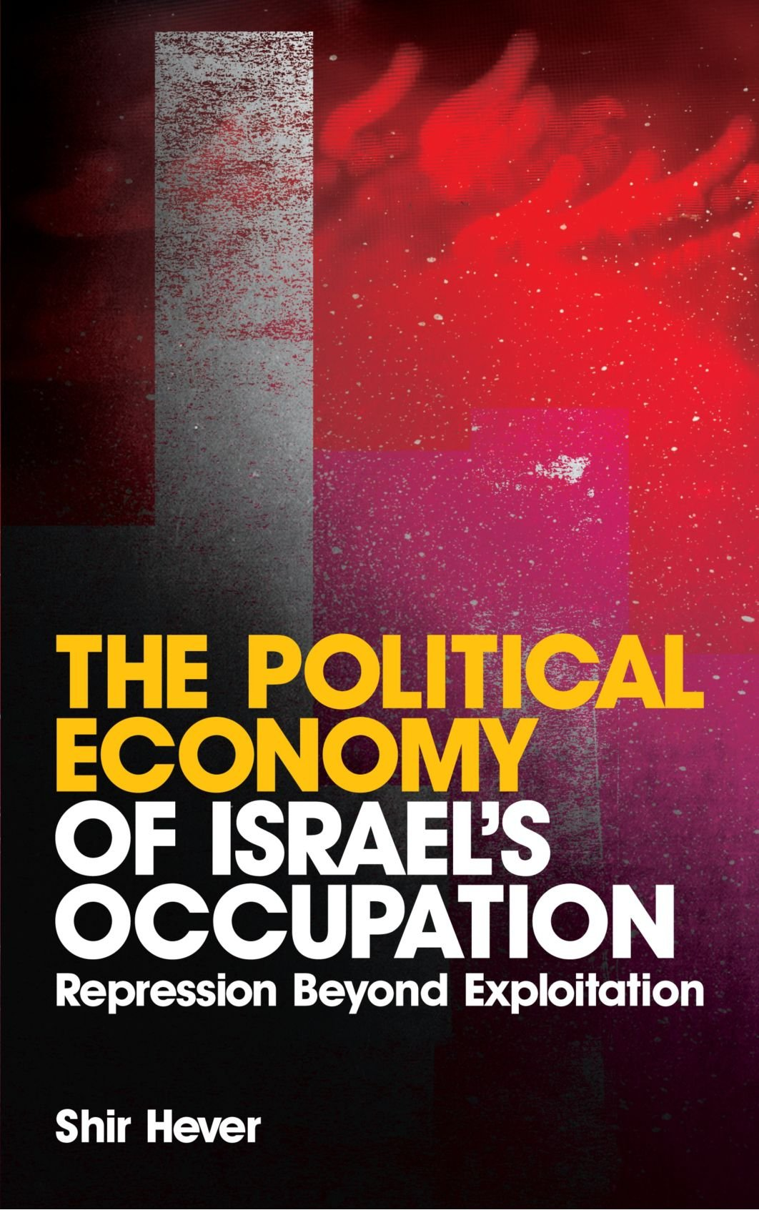 The Political Economy Of Israel's Occupation  Repression Beyond Exploitation