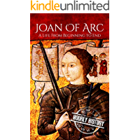 Joan of Arc: A Life From Beginning to End (Biographies of Women in History Book 3)