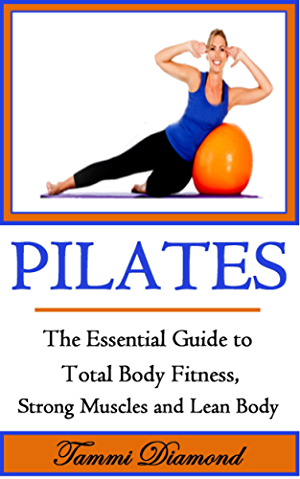 Pilates for Beginners: The Essential Guide to Total Body Fitness; Strong Muscles and Lean Body (Pilates; Pilates Exercises; Pilates in Motion; Pilates ... for Men; Pilates Kindle; Pilates for Free)