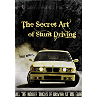 The Secret Art of Stunt Driving: All the Insider Tricks of Driving at the Edge