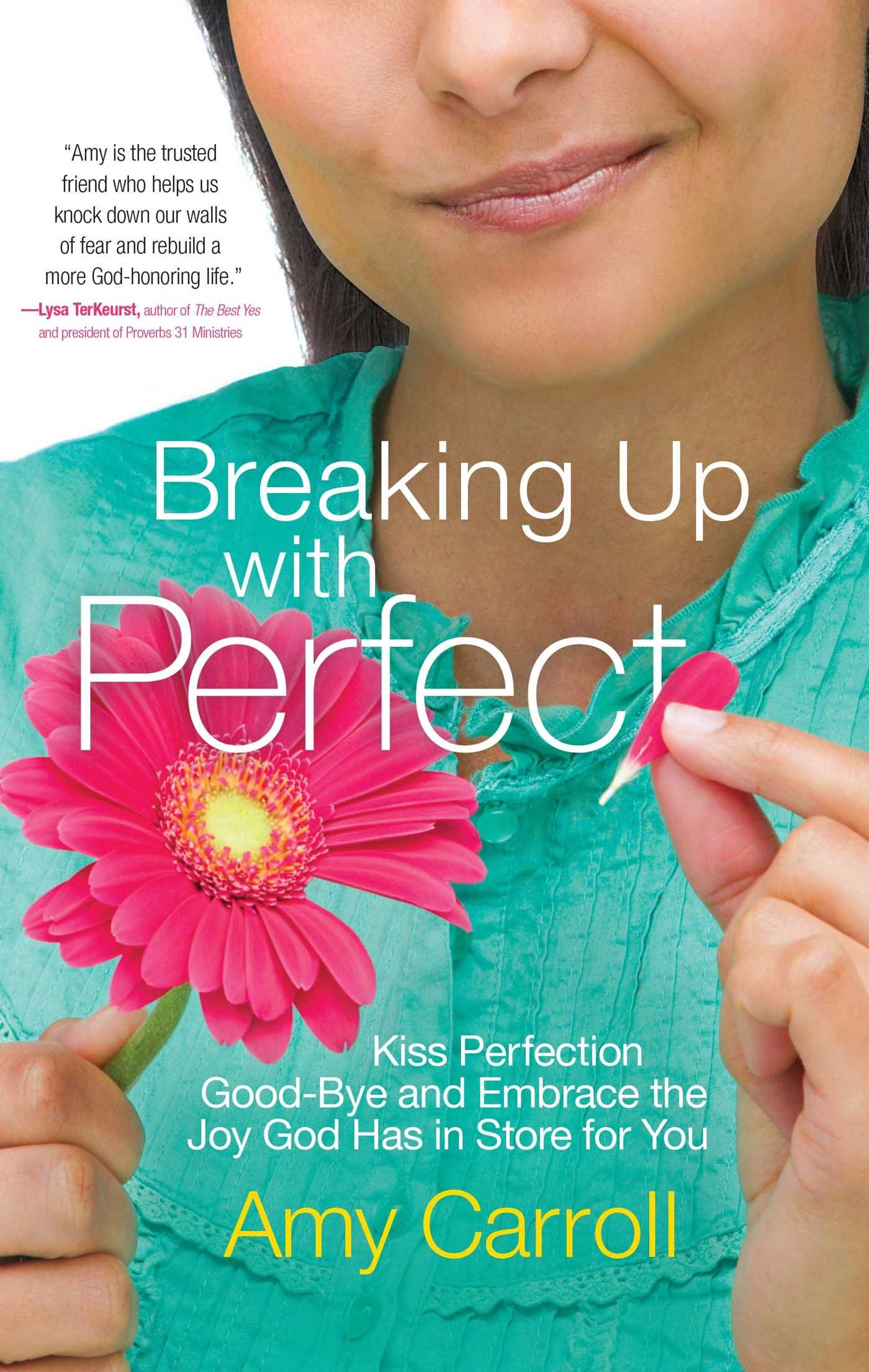 Read Online Breaking Up with Perfect: Kiss Perfection Good-Bye and Embrace the Joy God Has in Store for You pdf epub