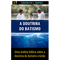 A Doutrina do Batismo: Uma análise bíblica sobre a doutrina do batismo cristão (Estudos Bíblicos Livro 5)