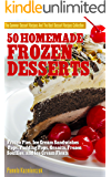 50 Homemade Frozen Desserts – Frozen Pies,  Ice Cream Sandwiches, Pops, Pudding Pops, Granita, Frozen Souffles, and Ice Cream Floats (The Summer Dessert ... The Best Dessert Recipes Collection Book 9)