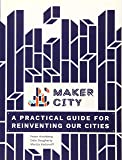 Maker City: A Practical Guide for Reinventing American Cities