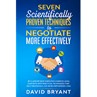 Seven Scientifically Proven Techniques to Negotiate More Effectively: By a Lawyer who Simplifies Complex Legal Concepts…