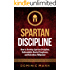 Self-Discipline: How to Develop Spartan Discipline, Unbreakable Mental Toughness, and Relentless Willpower (Spartan Self-Control, Self-Confidence, and Self-Awareness)