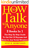 How To Talk To Anyone : 2 Books In 1. The Step By Step Guide To Get Rid Of Shyness And Shine In Any Social Situation (how to talk to anyone, how to talk to people, small talk, building confidence)