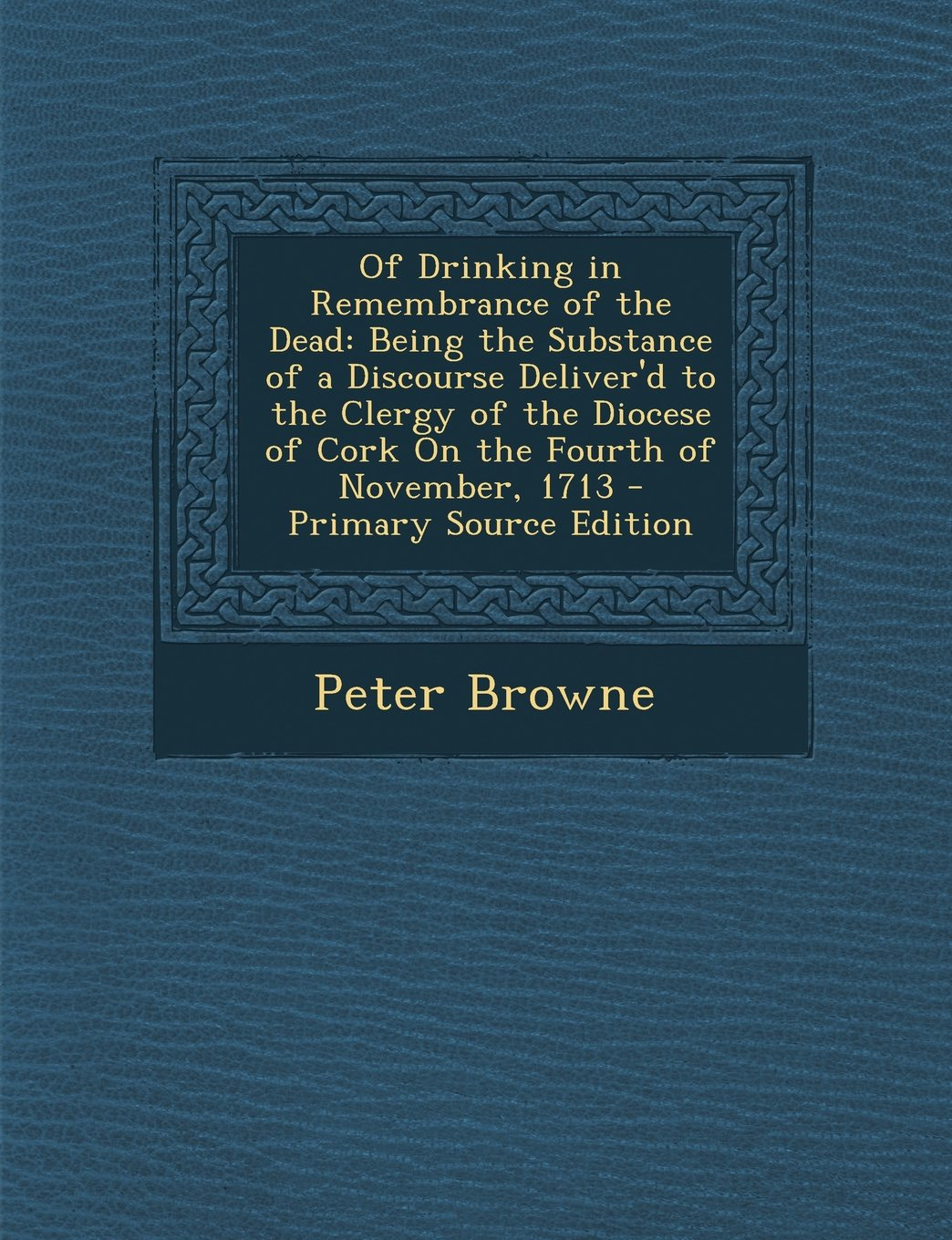 Of Drinking in Remembrance of the Dead: Being the Substance of a Discourse Deliver'd to the Clergy of the Diocese of Cork on the Fourth of November, 1 pdf epub
