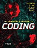 The Gamer's Guide to Coding: Design, Code, Build, Play
