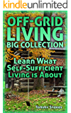 Off-Grid Living Big Collection: Learn What Self-Sufficient Living is About: (Living Off The Grid, Self Reliance)