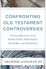 Confronting Old Testament Controversies: Pressing Questions about Evolution, Sexuality, History, and Violence Kindle Edition
