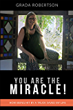 You Are The Miracle!: How being hit by a truck saved my life