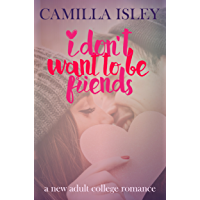 I Don't Want To Be Friends: A New Adult College Romance (Just Friends Book 4)