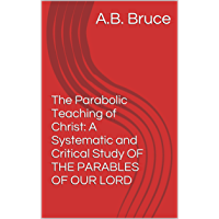 The Parabolic Teaching of Christ:  A Systematic and Critical Study OF THE PARABLES OF OUR LORD