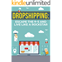 Dropshipping: Escape The 9-5 And Live Like a Rockstar, Beginners Guide To A Successful Dropshipping Ecommerce Business