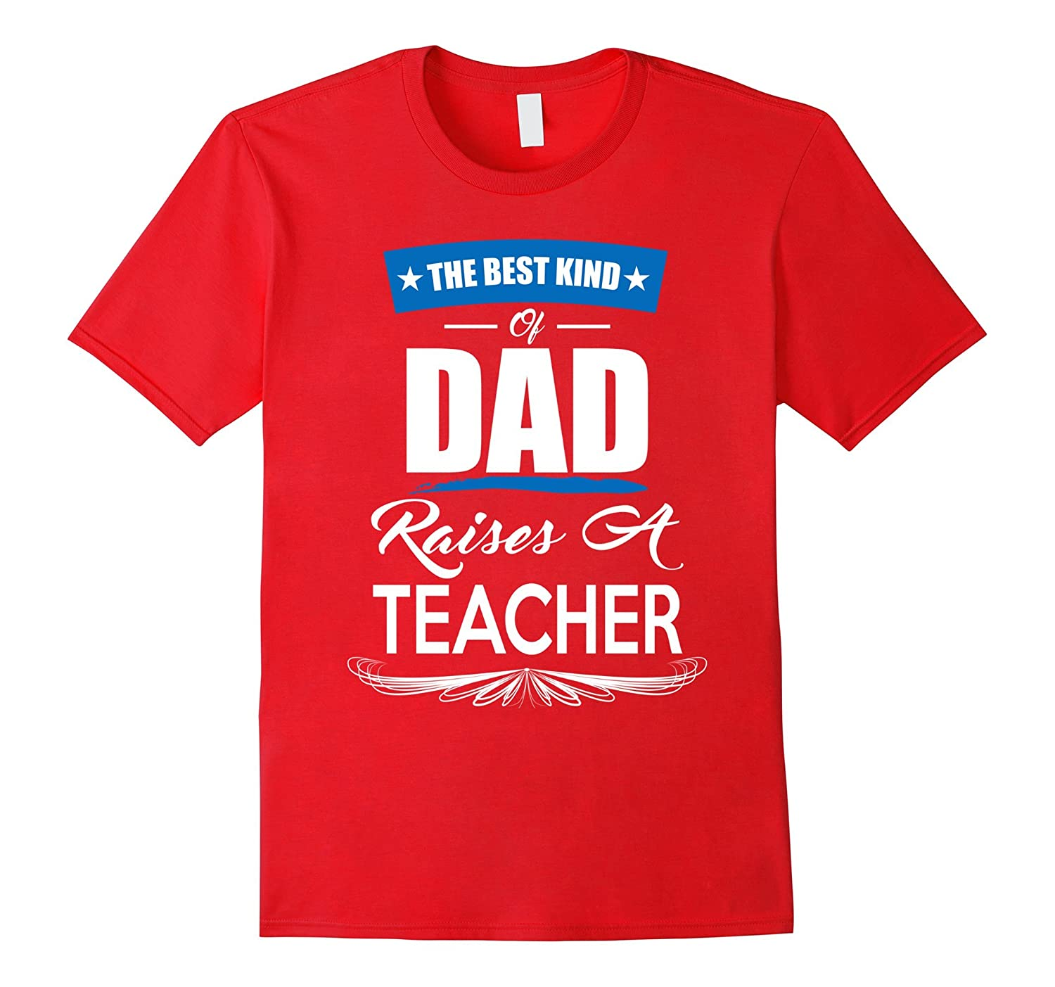 Mens The Best Kind Of Dad Raises A Teacher T-shirt
