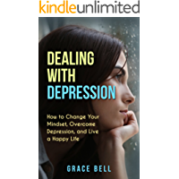 Dealing with Depression: How to Change Your Mindset, Overcome Depression, and Live a Happy Life