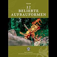 Feuer: 12 beliebte Aufbauformen: Survival- und Bushcraft-Skills lernen (German Edition)