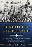 Forgotten Fifteenth: The Daring Airmen Who Crippled Hitler's War Machine