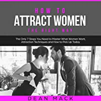 How to Attract Women the Right Way: The Only 7 Steps You Need to Master What Women Want, Attraction Techniques, and How to Pick Up Today