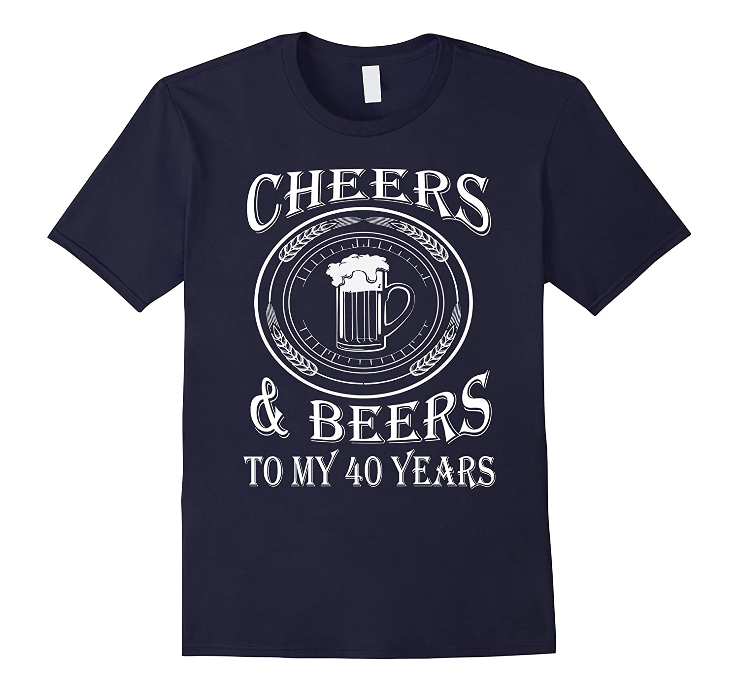 Cheers And Beers To My 40 Years - 40th Birthday Gift T-Shirt-BN