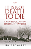 It Is Not Death to Die: A new biography of Hudson Taylor