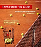 Think Outside the Basket: A Guide for Tennis Parents: Collection of Exercises to Help Your Child On the Tennis Court (English Edition)