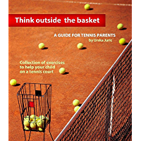 Think Outside the Basket: A Guide for Tennis Parents: Collection of Exercises to Help Your Child On the Tennis Court